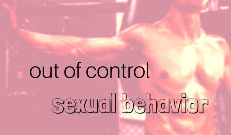 out of control sexual behavior