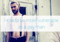 How to be vulnerable as a gay man